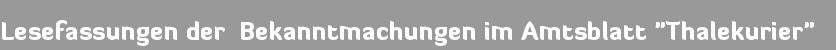 """Lesefassungen der Bekanntmachungen im Amtsblatt """"Thalekurier"""""""